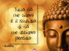 Tutto ciò che siamo è il risultato di ciò che abbiamo pensato – Buddha